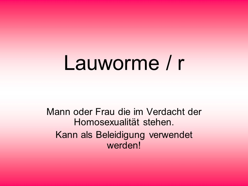 Lauworme / r Mann oder Frau die im Verdacht der Homosexualität stehen. Kann als Beleidigung verwendet werden!