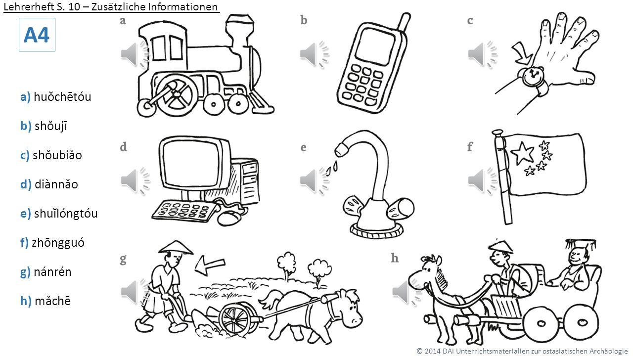a) huŏchētóu b) shŏujī c) shŏubiǎo d) diànnǎo e) shuĭlóngtóu f) zhōngguó g) nánrén h) mǎchē A4 © 2014 DAI Unterrichtsmaterialien zur ostasiatischen Archäologie Lehrerheft S.