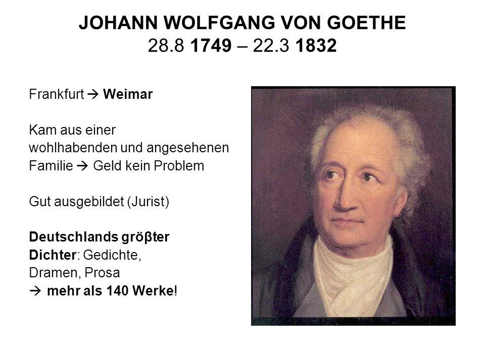 JOHANN WOLFGANG VON GOETHE 28.8 1749 – 22.3 1832 Frankfurt Weimar Kam aus einer wohlhabenden und angesehenen Familie Geld kein Problem Gut ausgebildet