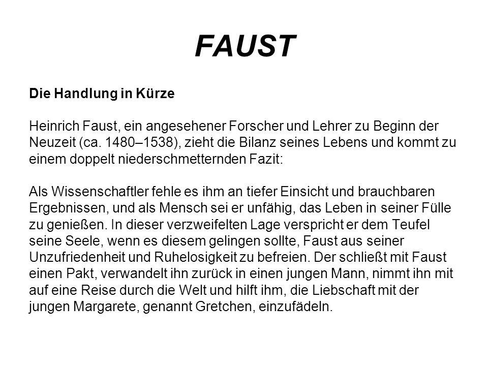 FAUST Die Handlung in Kürze Heinrich Faust, ein angesehener Forscher und Lehrer zu Beginn der Neuzeit (ca. 1480–1538), zieht die Bilanz seines Lebens