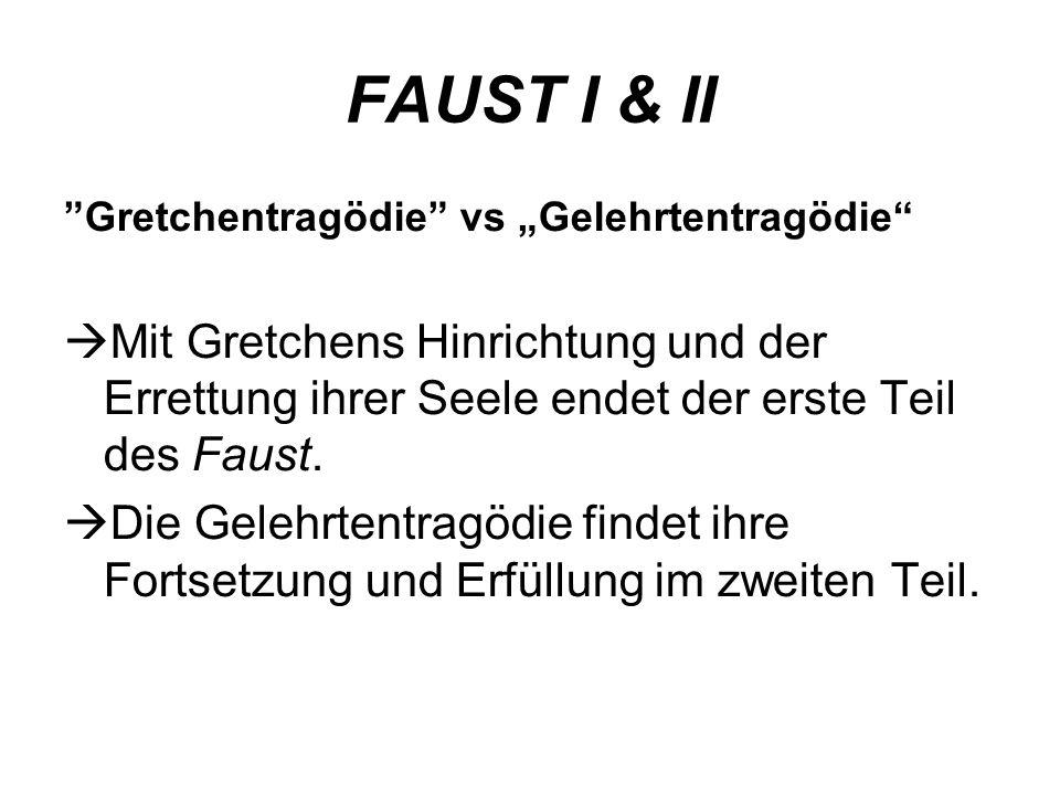 FAUST I & II Gretchentragödie vs Gelehrtentragödie Mit Gretchens Hinrichtung und der Errettung ihrer Seele endet der erste Teil des Faust. Die Gelehrt