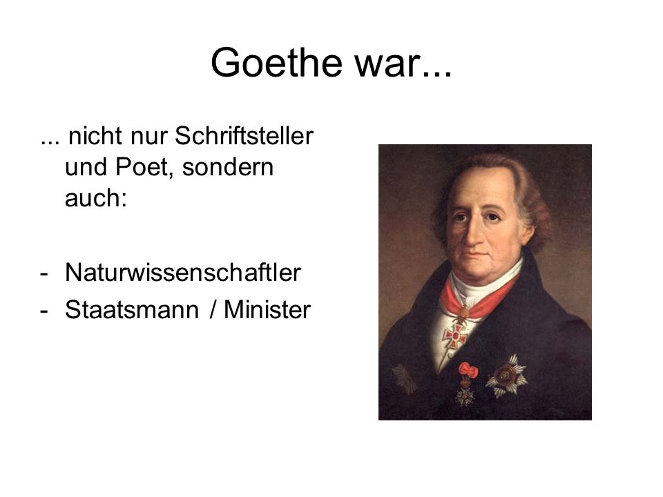 Goethe war...... nicht nur Schriftsteller und Poet, sondern auch: -Naturwissenschaftler -Staatsmann / Minister