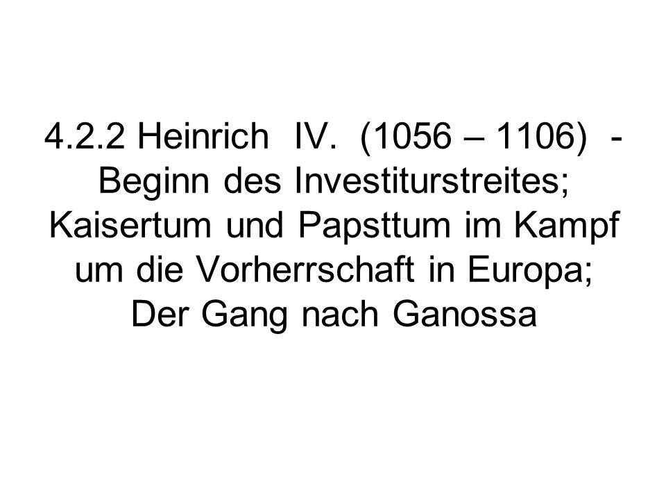 4.2.2 Heinrich IV. (1056 – 1106) - Beginn des Investiturstreites; Kaisertum und Papsttum im Kampf um die Vorherrschaft in Europa; Der Gang nach Ganoss
