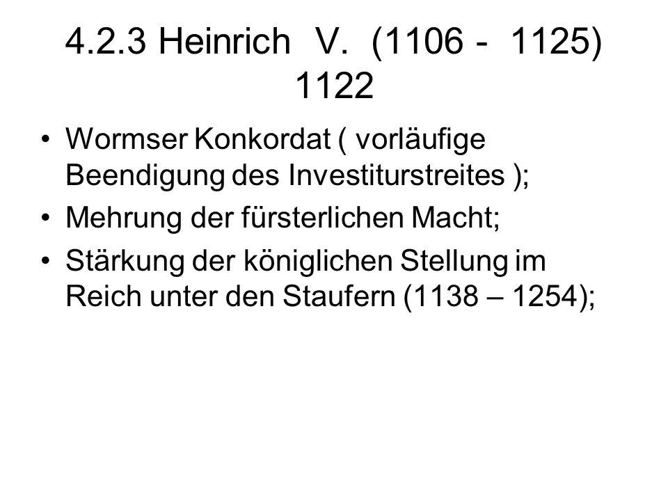4.2.3 Heinrich V. (1106 - 1125) 1122 Wormser Konkordat ( vorläufige Beendigung des Investiturstreites ); Mehrung der fürsterlichen Macht; Stärkung der