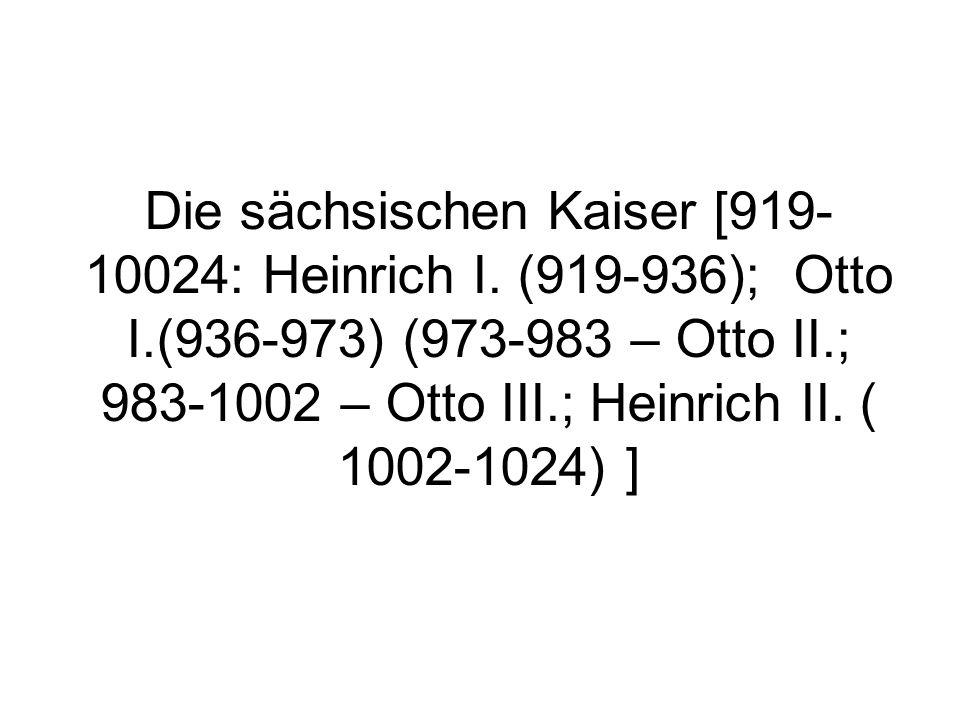 Die sächsischen Kaiser [919- 10024: Heinrich I. (919-936); Otto I.(936-973) (973-983 – Otto II.; 983-1002 – Otto III.; Heinrich II. ( 1002-1024) ]