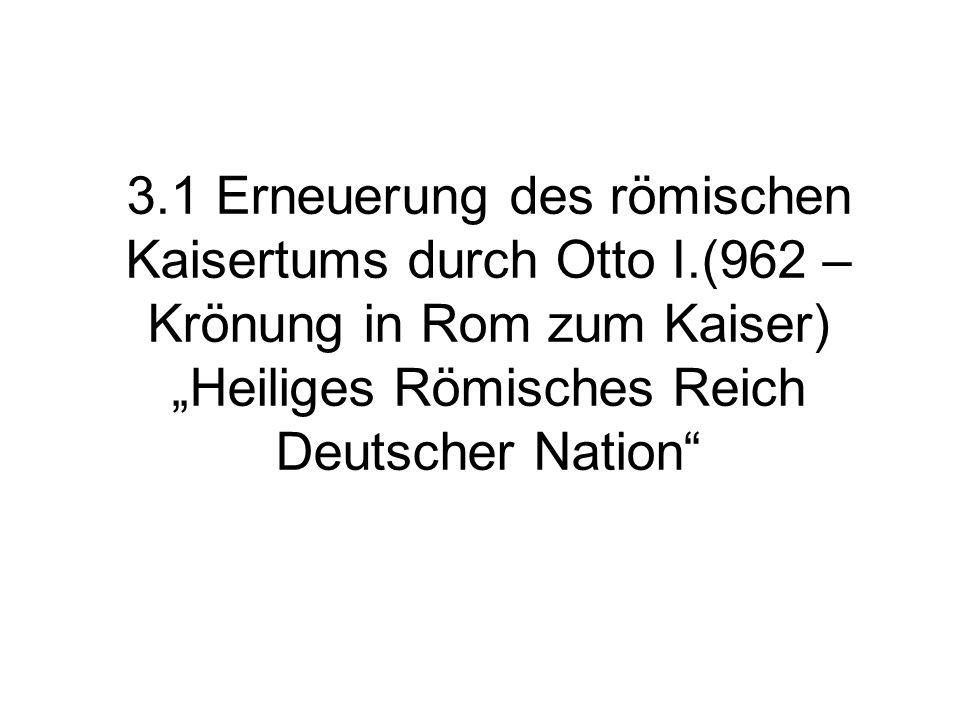3.1 Erneuerung des römischen Kaisertums durch Otto I.(962 – Krönung in Rom zum Kaiser) Heiliges Römisches Reich Deutscher Nation