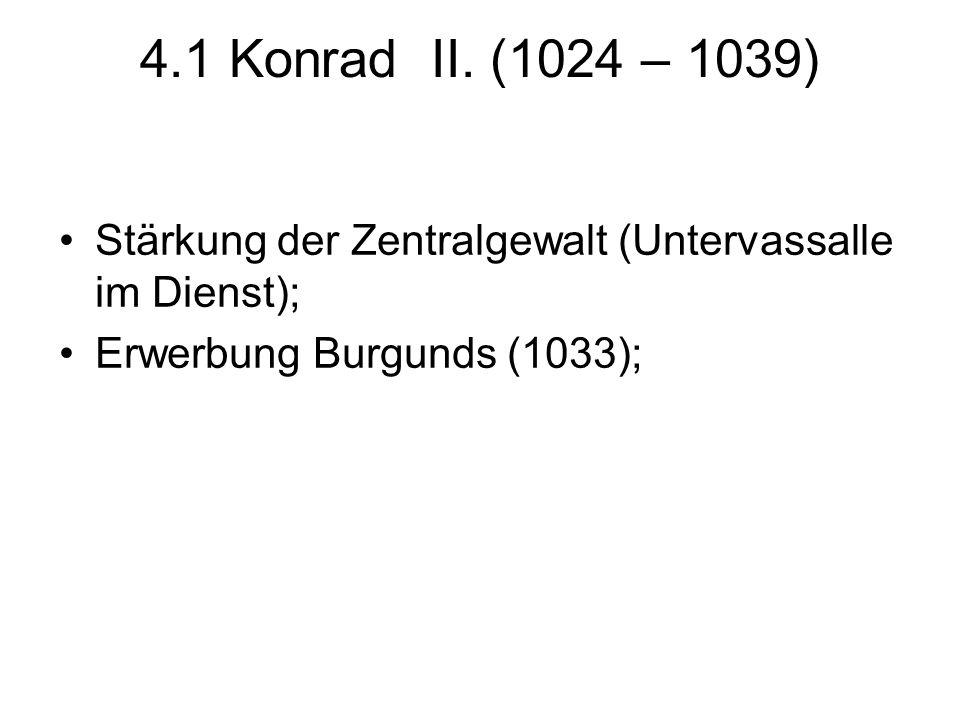 4.1 Konrad II. (1024 – 1039) Stärkung der Zentralgewalt (Untervassalle im Dienst); Erwerbung Burgunds (1033);