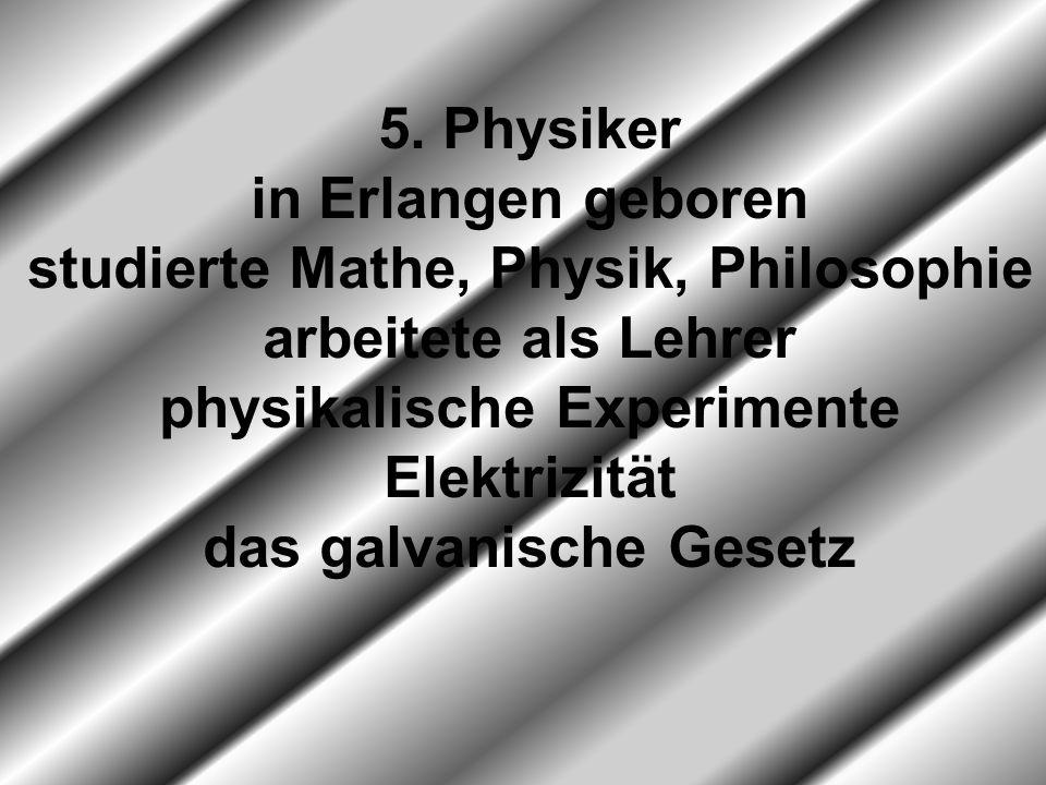 5. Physiker in Erlangen geboren studierte Mathe, Physik, Philosophie arbeitete als Lehrer physikalische Experimente Elektrizität das galvanische Geset