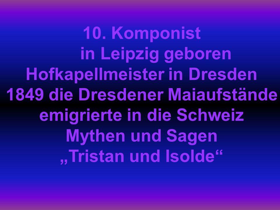10. Komponist in Leipzig geboren Hofkapellmeister in Dresden 1849 die Dresdener Maiaufstände emigrierte in die Schweiz Mythen und Sagen Tristan und Is