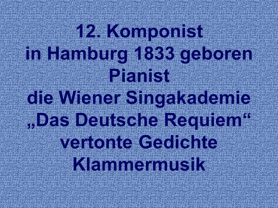 12. Komponist in Hamburg 1833 geboren Pianist die Wiener Singakademie Das Deutsche Requiem vertonte Gedichte Klammermusik