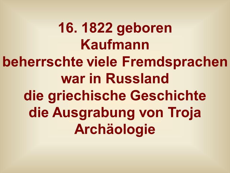16. 1822 geboren Kaufmann beherrschte viele Fremdsprachen war in Russland die griechische Geschichte die Ausgrabung von Troja Archäologie