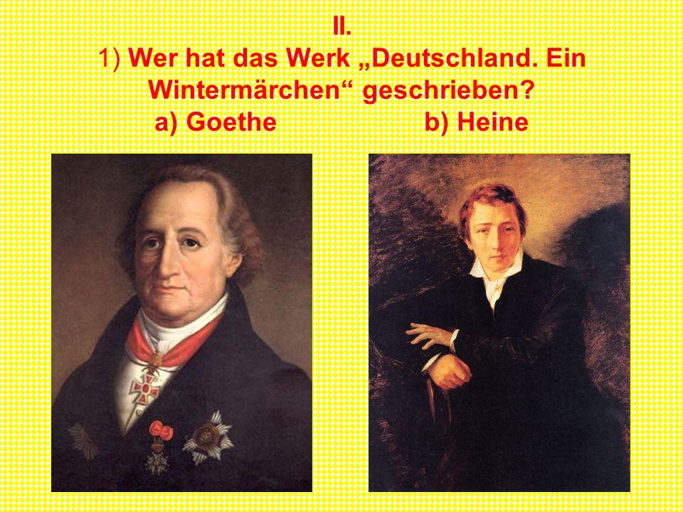 II. 1) Wer hat das Werk Deutschland. Ein Wintermärchen geschrieben? a) Goethe b) Heine