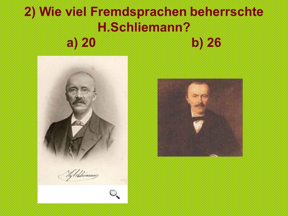 2) Wie viel Fremdsprachen beherrschte H.Schliemann? a) 20 b) 26