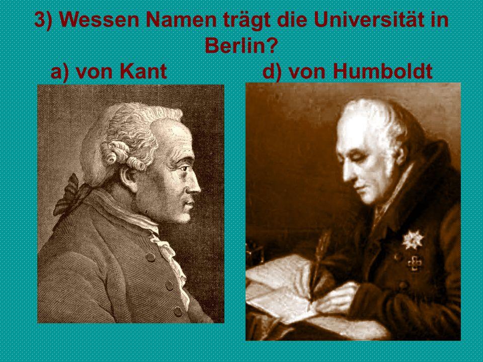 3) Wessen Namen trägt die Universität in Berlin? a) von Kant d) von Humboldt