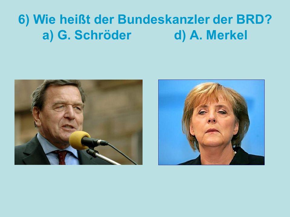 6) Wie heißt der Bundeskanzler der BRD? a) G. Schröder d) A. Merkel