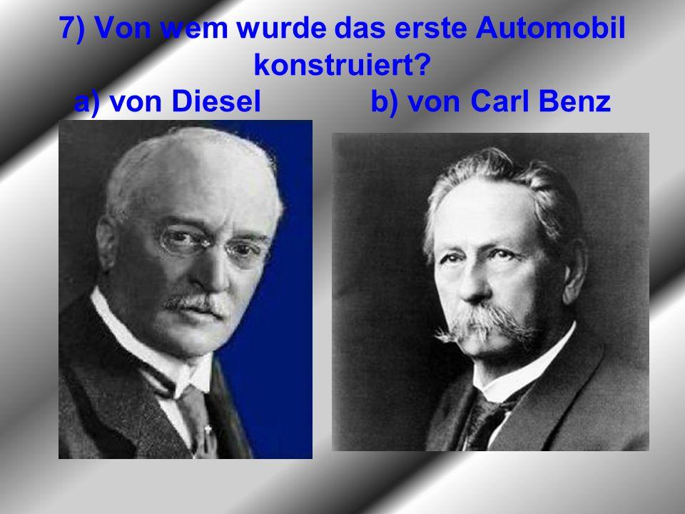 7) Von wem wurde das erste Automobil konstruiert? a) von Diesel b) von Carl Benz