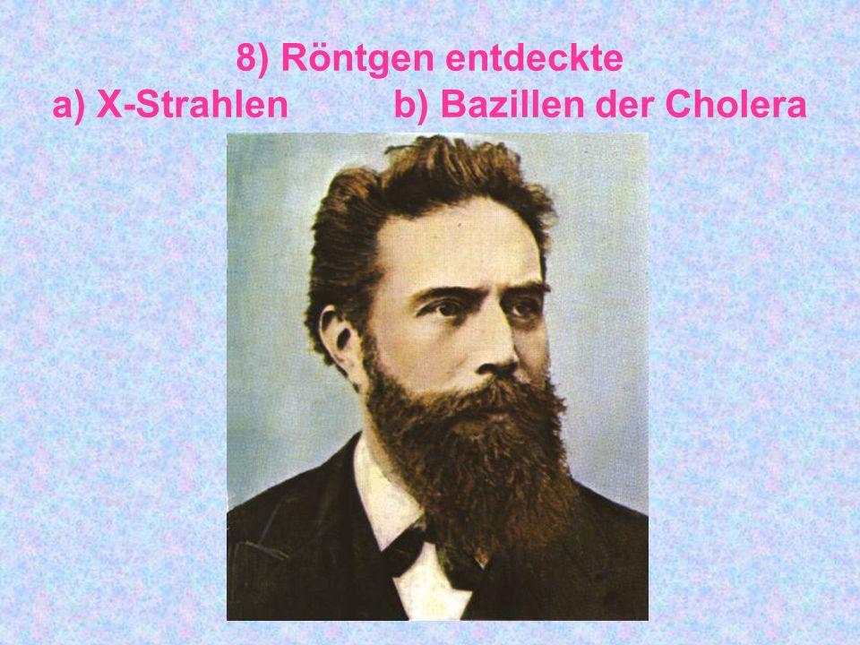 8) Röntgen entdeckte a) X-Strahlen b) Bazillen der Cholera