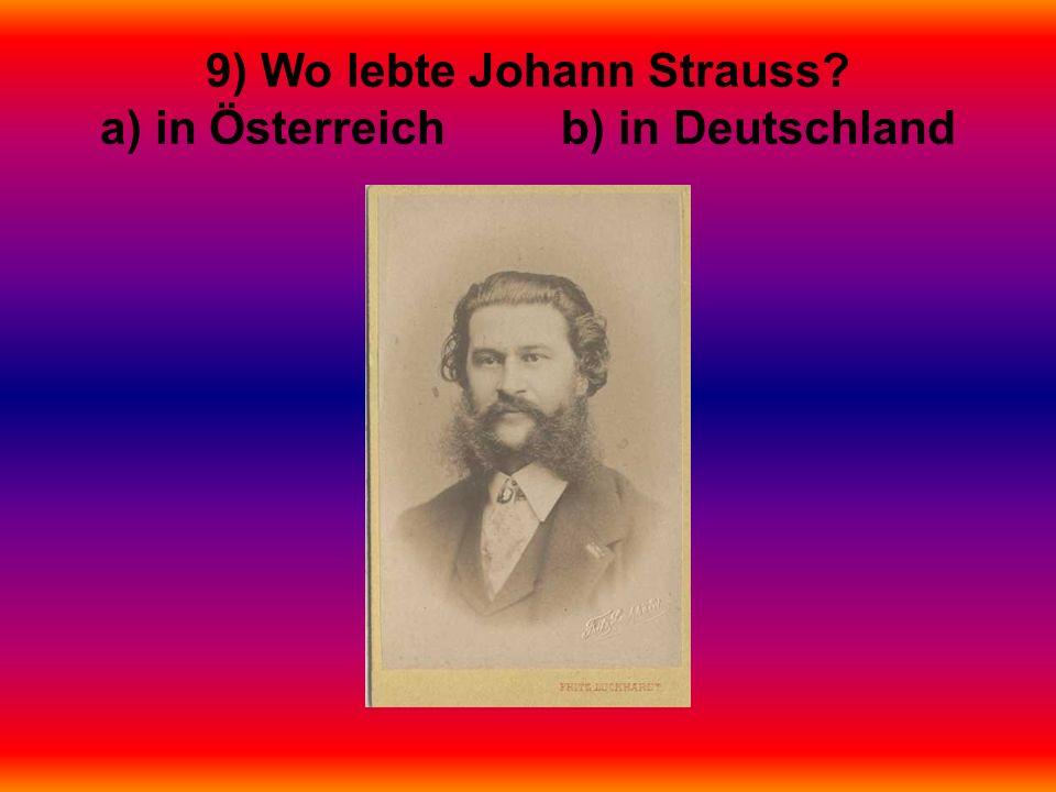 9) Wo lebte Johann Strauss? a) in Österreich b) in Deutschland