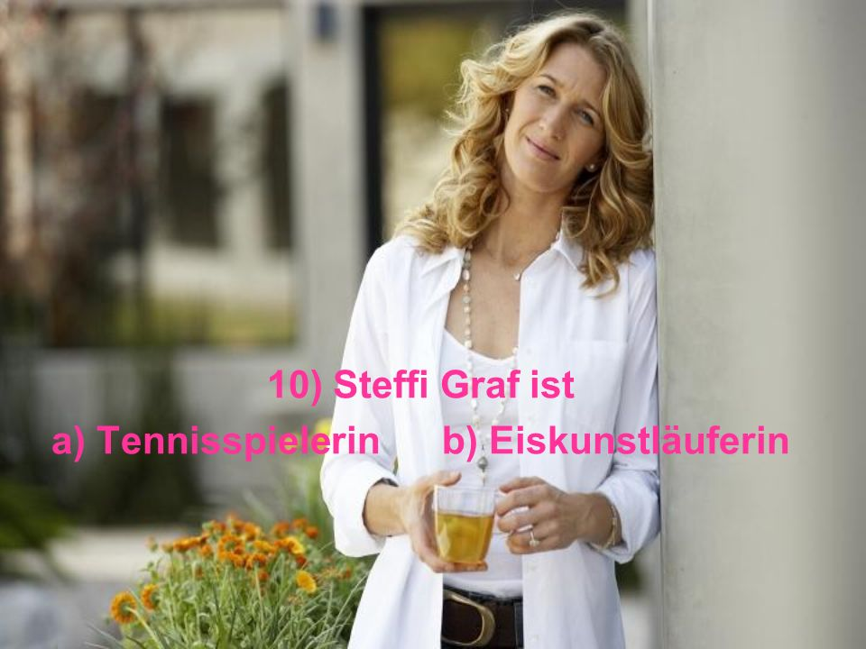 10) Steffi Graf ist a) Tennisspielerin b) Eiskunstläuferin