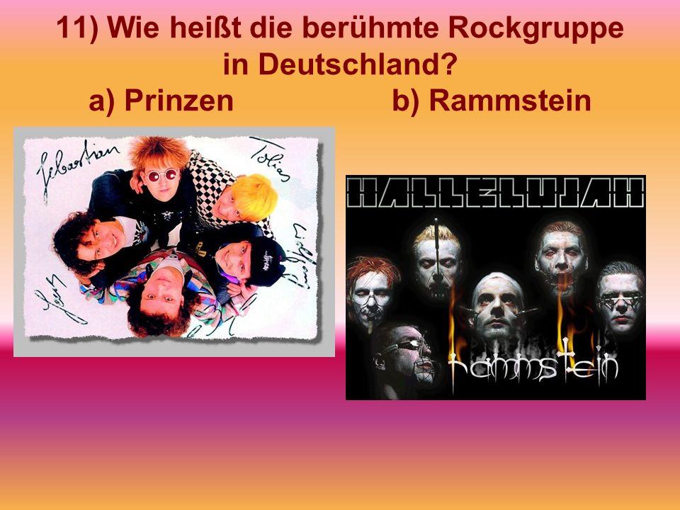 11) Wie heißt die berühmte Rockgruppe in Deutschland? a) Prinzen b) Rammstein