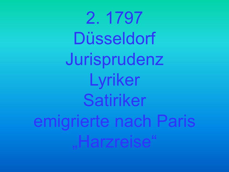 2. 1797 Düsseldorf Jurisprudenz Lyriker Satiriker emigrierte nach Paris Harzreise