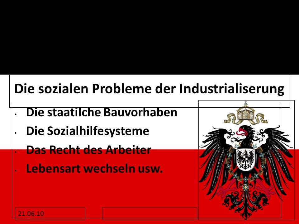 21.06.10 Die sozialen Probleme der Industrialiserung Die staatilche Bauvorhaben Die Sozialhilfesysteme Das Recht des Arbeiter Lebensart wechseln usw.