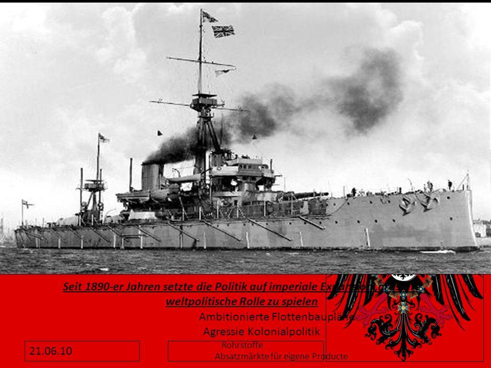 21.06.10 Seit 1890-er Jahren setzte die Politik auf imperiale Expansion,grössere weltpolitische Rolle zu spielen Ambitionierte Flottenbaupläne Agressi