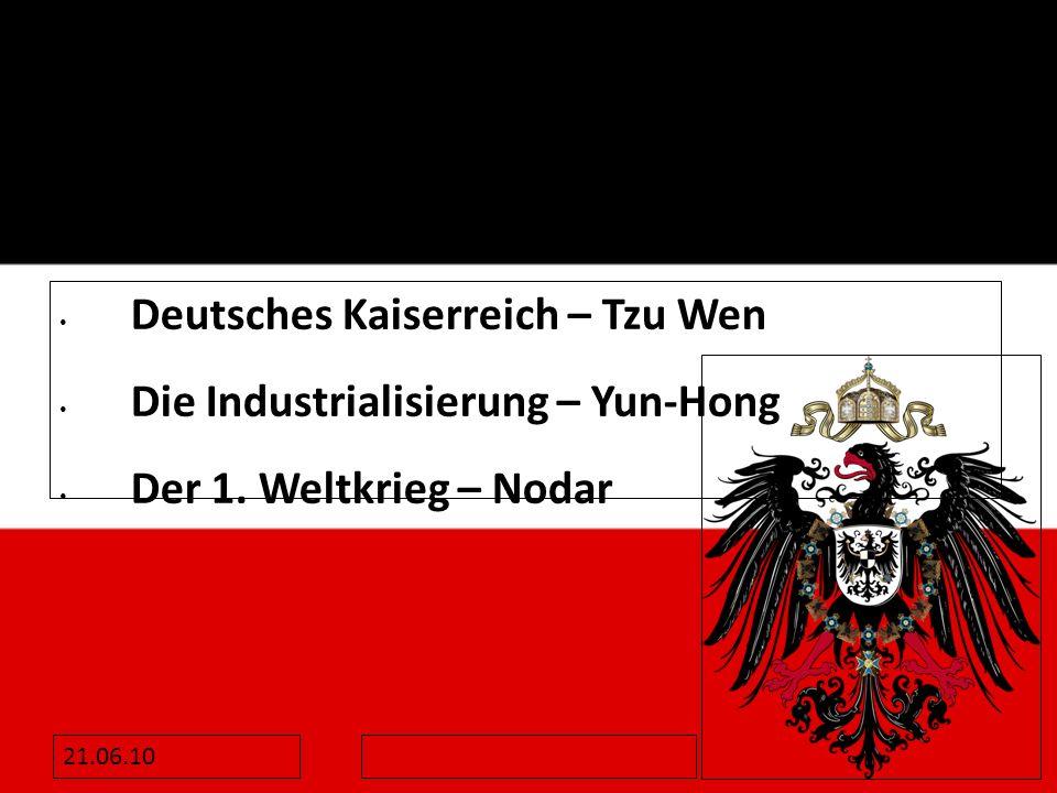 21.06.10 Deutsches Kaiserreich – Tzu Wen Die Industrialisierung – Yun-Hong Der 1. Weltkrieg – Nodar
