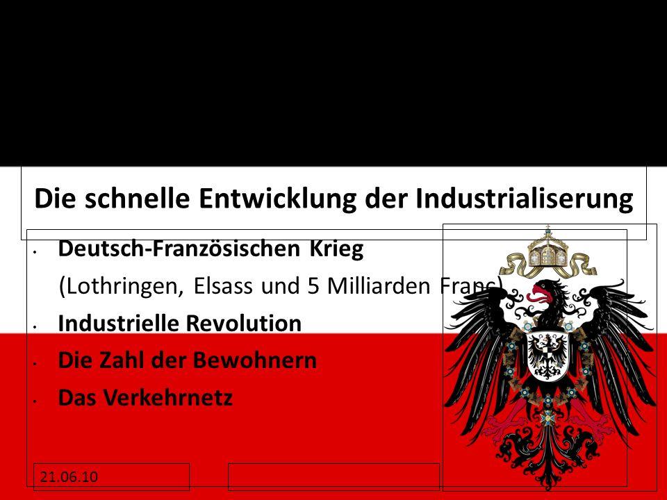 Die schnelle Entwicklung der Industrialiserung Deutsch-Französischen Krieg (Lothringen, Elsass und 5 Milliarden Franc) Industrielle Revolution Die Zah
