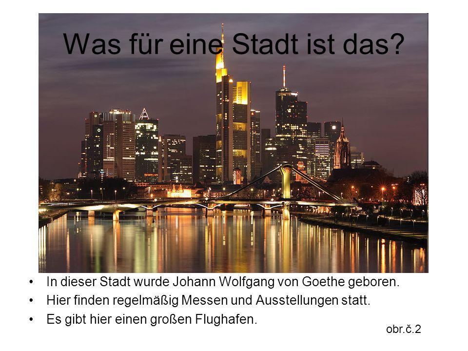 Was für eine Stadt ist das? In dieser Stadt wurde Johann Wolfgang von Goethe geboren. Hier finden regelmäßig Messen und Ausstellungen statt. Es gibt h