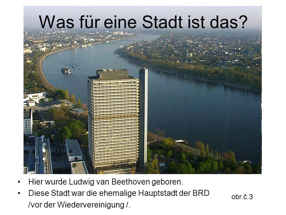 Was für eine Stadt ist das? Hier wurde Ludwig van Beethoven geboren. Diese Stadt war die ehemalige Hauptstadt der BRD /vor der Wiedervereinigung /. ob