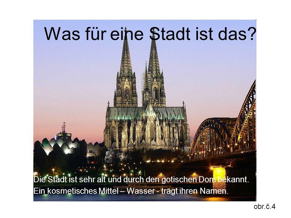 Was für eine Stadt ist das? Die Stadt ist sehr alt und durch den gotischen Dom bekannt. Ein kosmetisches Mittel – Wasser - trägt ihren Namen. obr.č.4
