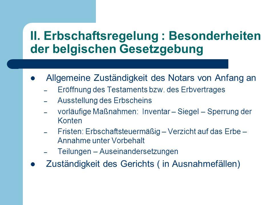 II. Erbschaftsregelung : Besonderheiten der belgischen Gesetzgebung Allgemeine Zuständigkeit des Notars von Anfang an – Eröffnung des Testaments bzw.