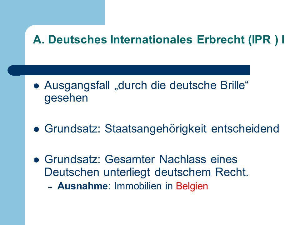 A. Deutsches Internationales Erbrecht (IPR ) I Ausgangsfall durch die deutsche Brille gesehen Grundsatz: Staatsangehörigkeit entscheidend Grundsatz: G