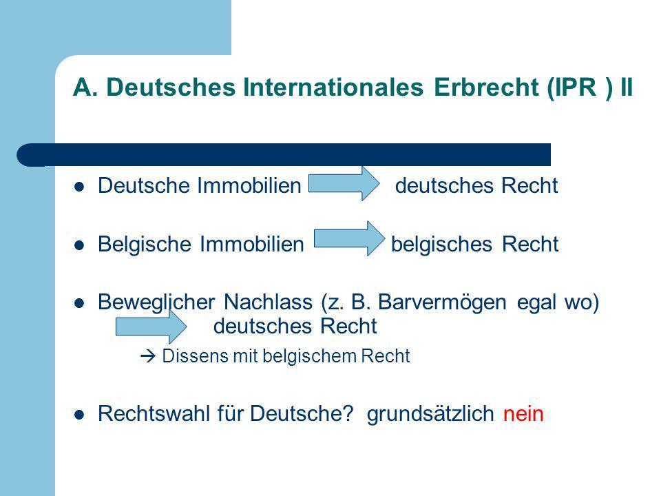 A. Deutsches Internationales Erbrecht (IPR ) II Deutsche Immobilien deutsches Recht Belgische Immobilien belgisches Recht Beweglicher Nachlass (z. B.