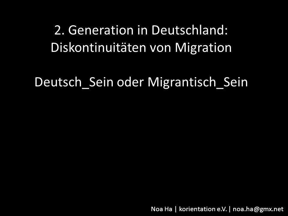 Noa Ha | korientation e.V. | noa.ha@gmx.net 2. Generation in Deutschland: Diskontinuitäten von Migration Deutsch_Sein oder Migrantisch_Sein