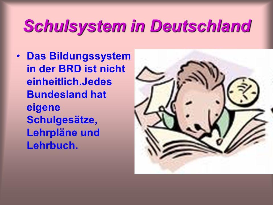 Schulsystem in Deutschland Das Bildungssystem in der BRD ist nicht einheitlich.Jedes Bundesland hat eigene Schulgesätze, Lehrpläne und Lehrbuch.