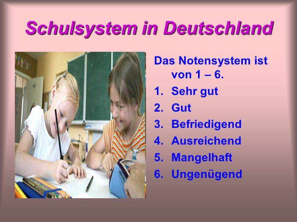 Schulsystem in Deutschland Das Notensystem ist von 1 – 6.