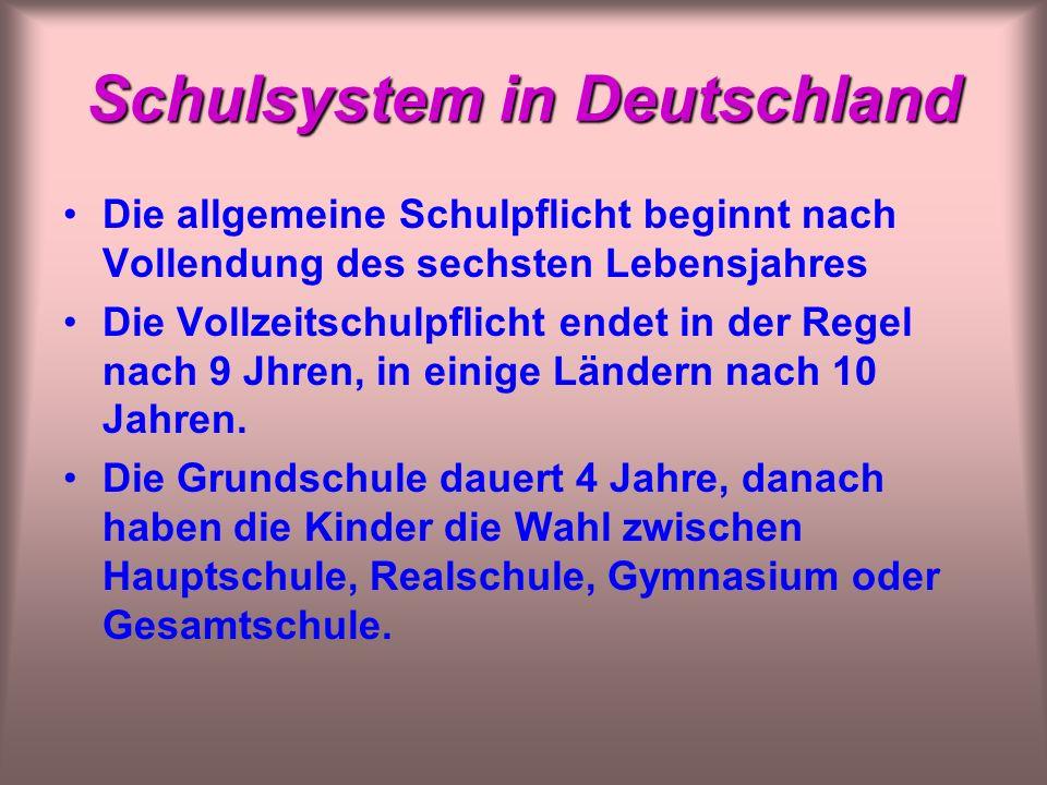 Schulsystem in Deutschland Die allgemeine Schulpflicht beginnt nach Vollendung des sechsten Lebensjahres Die Vollzeitschulpflicht endet in der Regel nach 9 Jhren, in einige Ländern nach 10 Jahren.