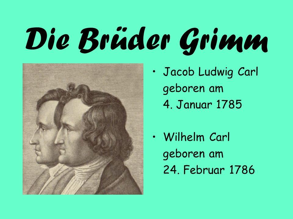 Die Brüder Grimm Jacob Ludwig Carl geboren am 4. Januar 1785 Wilhelm Carl geboren am 24. Februar 1786