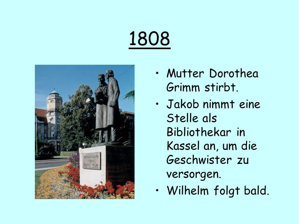 1808 Mutter Dorothea Grimm stirbt. Jakob nimmt eine Stelle als Bibliothekar in Kassel an, um die Geschwister zu versorgen. Wilhelm folgt bald.