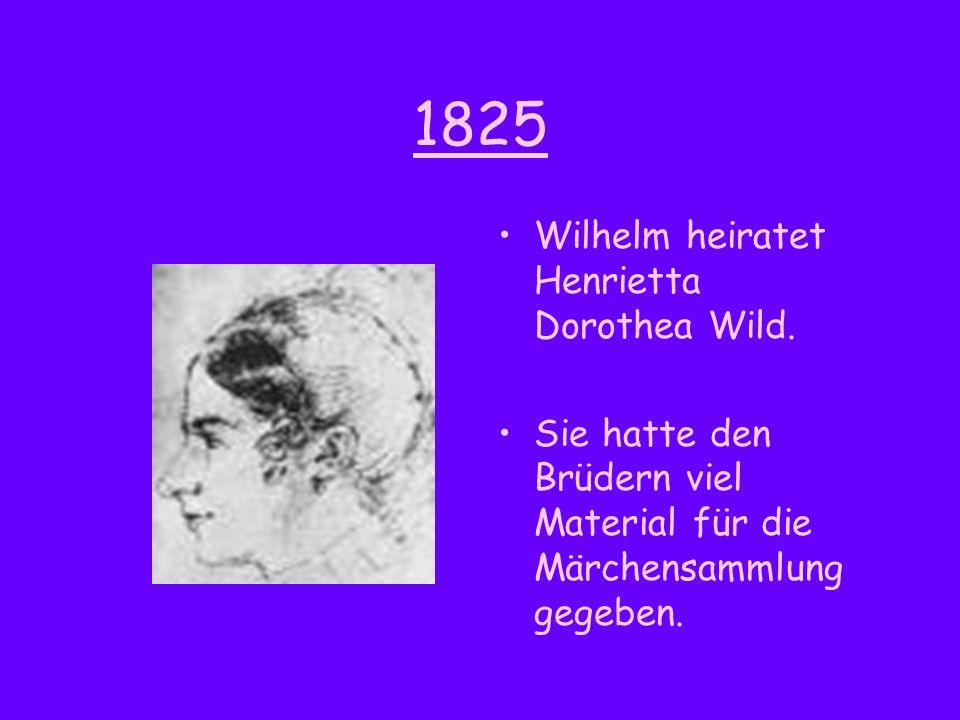1825 Wilhelm heiratet Henrietta Dorothea Wild. Sie hatte den Brüdern viel Material für die Märchensammlung gegeben.