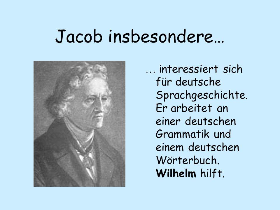 Jacob insbesondere… … interessiert sich für deutsche Sprachgeschichte. Er arbeitet an einer deutschen Grammatik und einem deutschen Wörterbuch. Wilhel