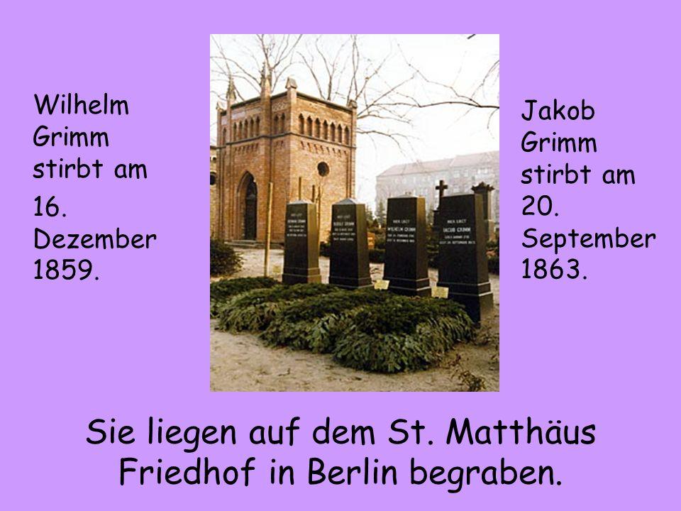 Sie liegen auf dem St. Matthäus Friedhof in Berlin begraben. Wilhelm Grimm stirbt am 16. Dezember 1859. Jakob Grimm stirbt am 20. September 1863.