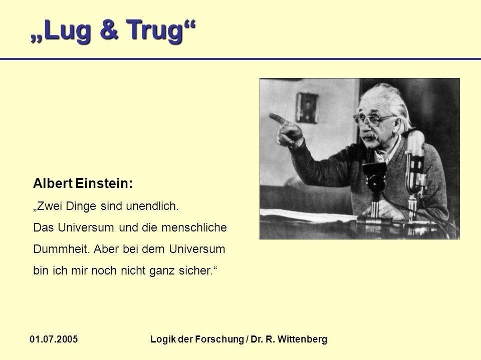 Lug & Trug 01.07.2005Logik der Forschung / Dr. R. Wittenberg Albert Einstein: Zwei Dinge sind unendlich. Das Universum und die menschliche Dummheit. A