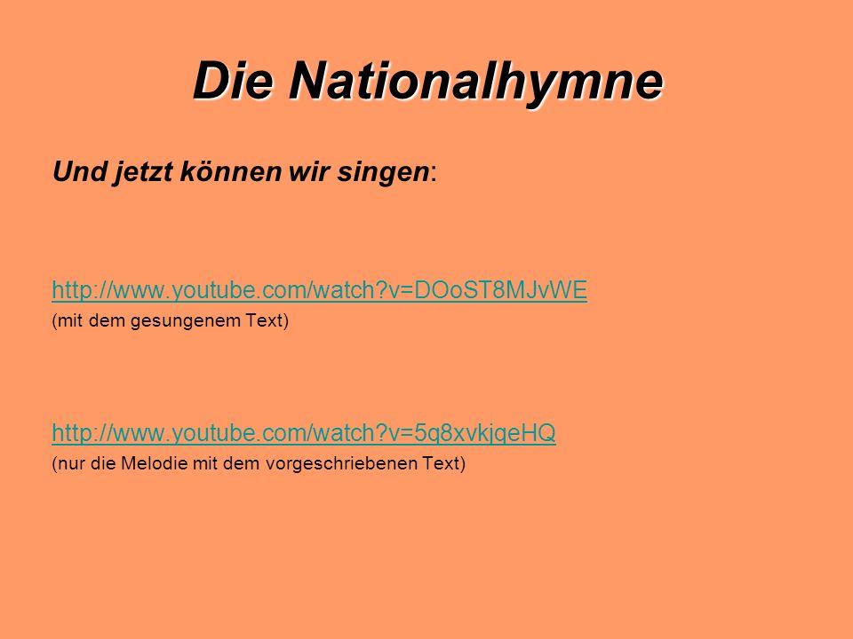 Die Nationalhymne Und jetzt können wir singen: http://www.youtube.com/watch?v=DOoST8MJvWE (mit dem gesungenem Text) http://www.youtube.com/watch?v=5q8xvkjqeHQ (nur die Melodie mit dem vorgeschriebenen Text)