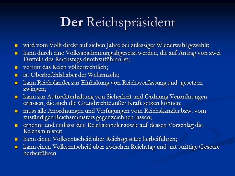 Der Reichspräsident wird vom Volk direkt auf sieben Jahre bei zulässiger Wiederwahl gewählt; wird vom Volk direkt auf sieben Jahre bei zulässiger Wiederwahl gewählt; kann durch eine Volksabstimmung abgesetzt werden, die auf Antrag von zwei Dritteln des Reichstags durchzuführen ist; kann durch eine Volksabstimmung abgesetzt werden, die auf Antrag von zwei Dritteln des Reichstags durchzuführen ist; vertritt das Reich völkerrechtlich; vertritt das Reich völkerrechtlich; ist Oberbefehlshaber der Wehrmacht; ist Oberbefehlshaber der Wehrmacht; kann Reichsländer zur Einhaltung von Reichsverfassung und -gesetzen zwingen; kann Reichsländer zur Einhaltung von Reichsverfassung und -gesetzen zwingen; kann zur Aufrechterhaltung von Sicherheit und Ordnung Verordnungen erlassen, die auch die Grundrechte außer Kraft setzen können; kann zur Aufrechterhaltung von Sicherheit und Ordnung Verordnungen erlassen, die auch die Grundrechte außer Kraft setzen können; muss alle Anordnungen und Verfügungen vom Reichskanzler bzw.