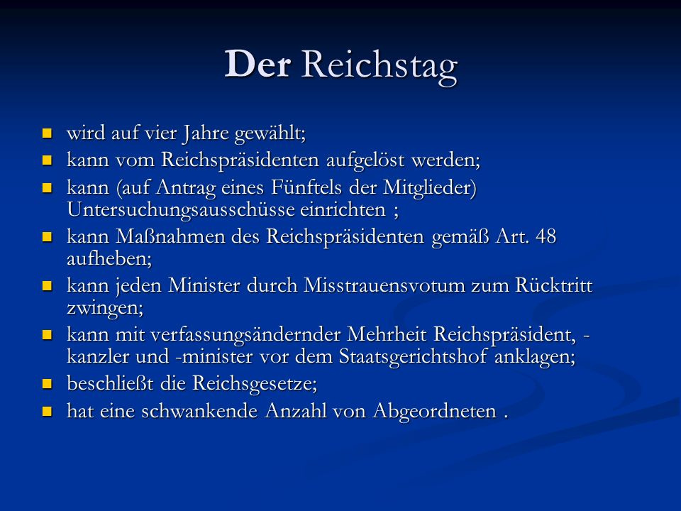 Der Reichstag wird auf vier Jahre gewählt; wird auf vier Jahre gewählt; kann vom Reichspräsidenten aufgelöst werden; kann vom Reichspräsidenten aufgelöst werden; kann (auf Antrag eines Fünftels der Mitglieder) Untersuchungsausschüsse einrichten ; kann (auf Antrag eines Fünftels der Mitglieder) Untersuchungsausschüsse einrichten ; kann Maßnahmen des Reichspräsidenten gemäß Art.