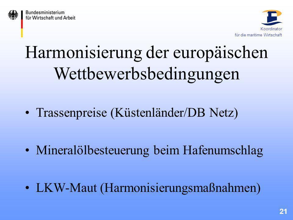 21 Koordinator für die maritime Wirtschaft Harmonisierung der europäischen Wettbewerbsbedingungen Trassenpreise (Küstenländer/DB Netz) Mineralölbesteu
