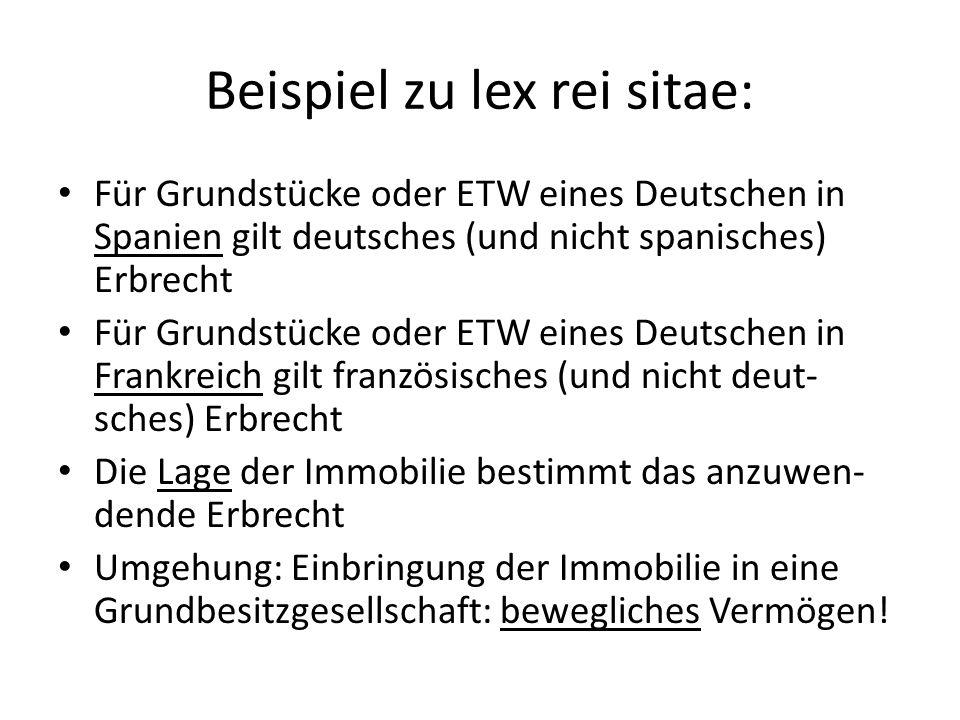 Beispiel zu lex rei sitae: Für Grundstücke oder ETW eines Deutschen in Spanien gilt deutsches (und nicht spanisches) Erbrecht Für Grundstücke oder ETW